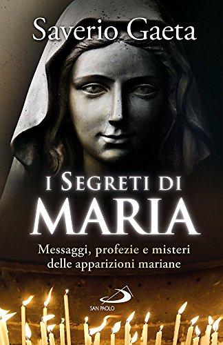I segreti di Maria. Messaggi, profezie e misteri delle apparizioni mariane