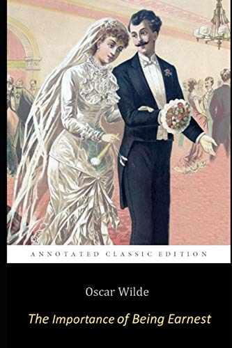 The Importance of Being Earnest By Oscar Wilde ( A Trivial Comedy for Serious People) Annotated Classic Play
