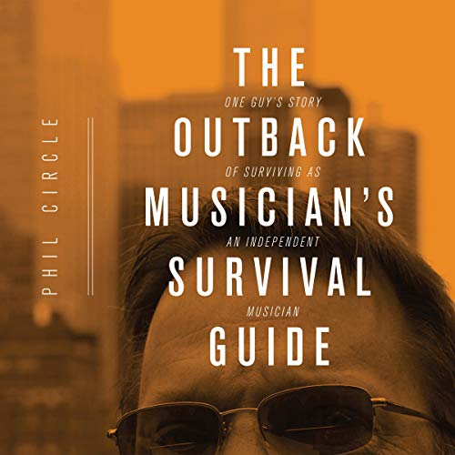 The Outback Musician's Survival Guide: One Guy's Story of Surviving as an Independent Musician Audiobook By Phil Circle cover art