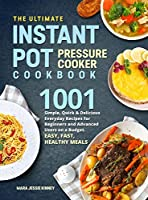 The Ultimate Instant Pot Pressure Cookbook: 1001 Simple, Quick & Delicious Everyday Recipes for Beginners and Advanced Users on a Budget. Easy, Fast, Healthy Meals