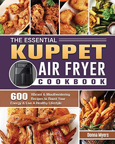 The Essential KUPPET Air Fryer Cookbook: 600 Vibrant & Mouthwatering Recipes to Boost Your Energy & Live A Healthy Lifestyle