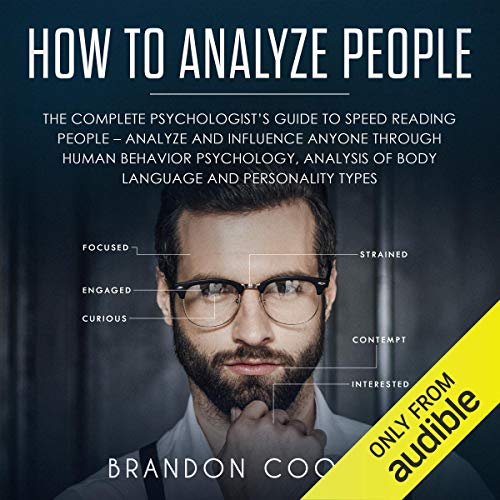How to Analyze People: The Complete Psychologist's Guide to Speed Reading People - Analyze and Influence Anyone Through Human Behavior Psychology, Analysis of Body Language and Personality Types