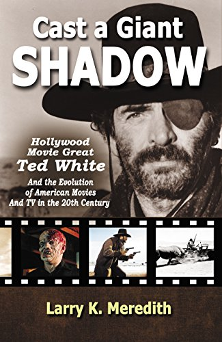 Cast a Giant Shadow: Hollywood Movie Great Ted White and the Evolution of American Movies and TV in the 20th Century