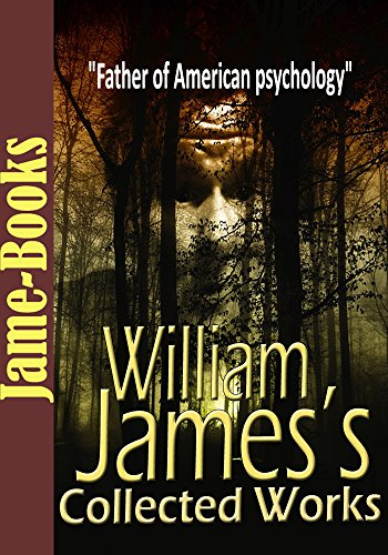 William James's Collected Works: Talk To Teachers On Psychology, Pragmatism, and More! (7 Works):...