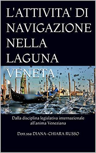 L'ATTIVITA' DI NAVIGAZIONE NELLA LAGUNA VENETA: Dalla disciplina legislativa internazionale all'anima Veneziana (Italian Edition)