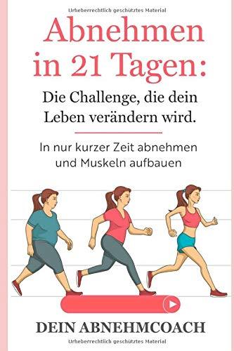 Abnehmen in 21 Tagen: Die Challenge, die dein Leben verändern wird. In nur kurzer Zeit abnehmen und Muskeln aufbauen!: Abnehmen ohne Diät
