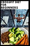 CROSSFIT DIET FOR BEGINNERS: Delicious Crossfit Diet Recipes Includes Meal Plan ,FoodList And Getting Started