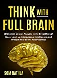 Think With Full Brain: Strengthen Logical Analysis, Invite Breakthrough Ideas, Level-up Interpersonal Intelligence, and Unleash Your Brain's Full Potential (Power-Up Your Brain Book 5)