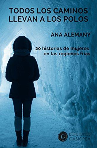 Todos los caminos llevan a los Polos: 20 historias de mujeres en las regiones frías (Caminos Casiopea nº 2)