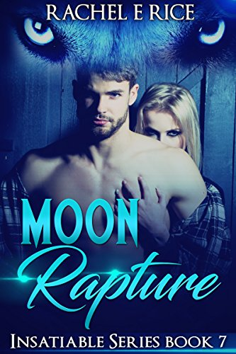 Book: Moon Rapture - Insatiable Series Book 7 (Insatiable - The Lone Werewolf) by Rachel E Rice