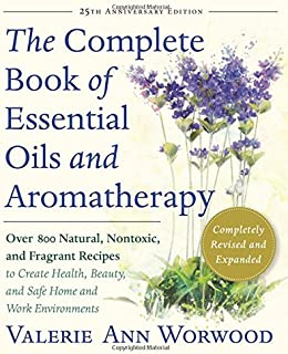 Complete Essential Oils & Aromatherapy: Over 800 Natural, Nontoxic, and Fragrant Recipes to Create Health, Beauty, and Saf...