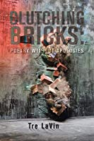 Clutching Bricks: Poetry Without Apologies