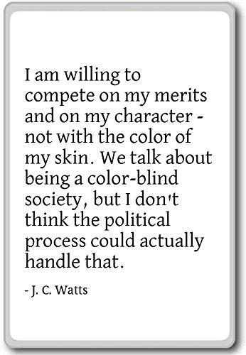 Ik ben bereid om te concurreren op mijn verdiensten en op mijn - J. C. Watts citeert koelkast magneet
