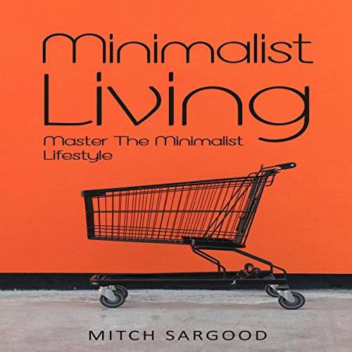 Minimalist Living     Master the Minimalist Lifestyle              By:                                                                                                                                 Mitch Sargood                               Narrated by:                                                                                                                                 A. W. Miller                      Length: 1 hr and 12 mins     Not rated yet     Overall 0.0