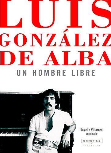 Luis González de Alba: un hombre libre: Pasión y crítica en 41 aproximaciones (Spanish Edition)