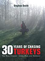 30 Years of Chasing Turkeys: The Real Stories-- Good, Bad, and Sideways
