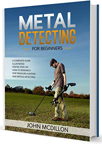 Metal Detecting for beginners: A complete Metal Detecting book for beginners and advanced illustrated Step by Step, on how to Research for Treasure Hunting! History, Features, Practice, Best models