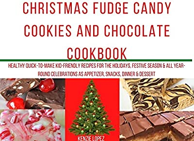Christmas Fudge Candy Cookies and Chocolate Cookbook: Healthy Quick-To-Make Kid-Friendly Recipes for the holidays, festive season & all year-round celebrations ... Year and other Holiday Recipes Cookbook)