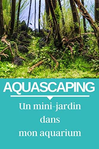 AQUASCAPING : Un mini-jardin dans mon aquarium: carnet d'entretien de votre aquarium d'eau douce, pour ne plus rien louper.