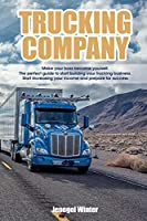 Trucking Company: Make your boss become yourself. The perfect guide to start building your trucking business. Start increasing your income and prepare for success