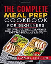 The Complete Meal Prep Cookbook For Beginners: The simplest guide for weight loss and saving time with 70+ Quick, Easy and Delicious Recipes