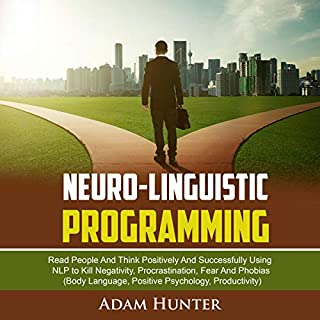 Neuro-Linguistic Programming: Read People and Think Positively and Successfully Using NLP to Kill Negativity, Procrastination, Fear and Phobias (Body Language, Positive Psychology, Productivity) audiobook cover art
