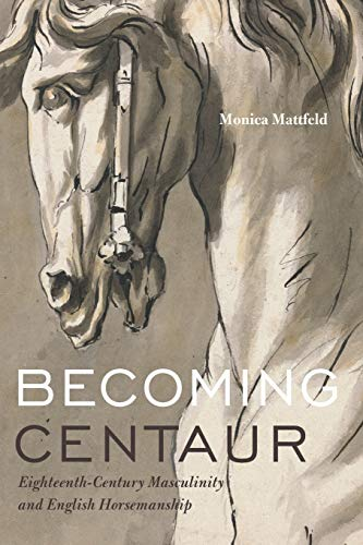 Becoming Centaur: Eighteenth-Century Masculinity and English Horsemanship (Animalibus: Of Animals and Cultures, Band 9)