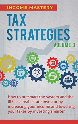 Tax Strategies: How to Outsmart the System and the IRS as a Real Estate Investor by Increasing Your Income and Lowering Your Taxes by Investing Smarter Volume 3