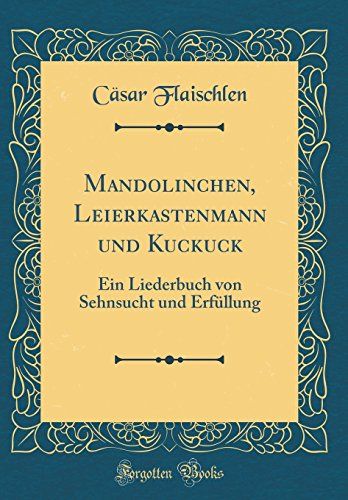 Mandolinchen, Leierkastenmann und Kuckuck: Ein Liederbuch von Sehnsucht und Erfüllung (Classic Reprint)