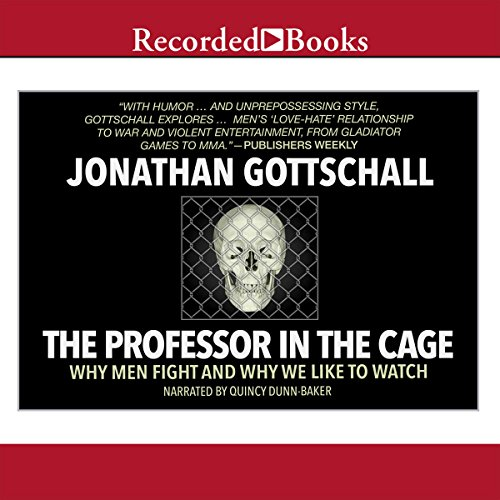 The Professor in the Cage     Why Men Fight and Why We like to Watch              By:                                                                                                                                 Jonathan Gottschall                               Narrated by:                                                                                                                                 Quincy Dunn-Baker                      Length: 7 hrs and 45 mins     201 ratings     Overall 4.5