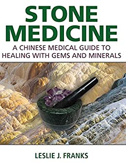 Stone Medicine: A Chinese Medical Guide to Healing with Gems and Minerals (English Edition) par [Leslie J. Franks]