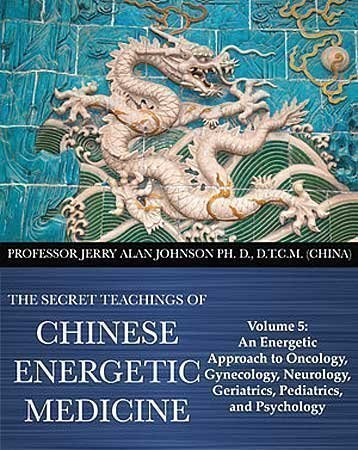 The Secret Teachings of Chinese Energetic Medicine Volume 5: An Energetic Approach to Oncology, Gynecology, Neurology, Geriatrics, Pediatrics, and Psychology