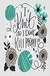I Knit so I Don't KiLL PEOPLE: Lined Notebook, 110 Pages –Funny and Inspirational Knitting Quote on Gray Matte Soft Cover,...