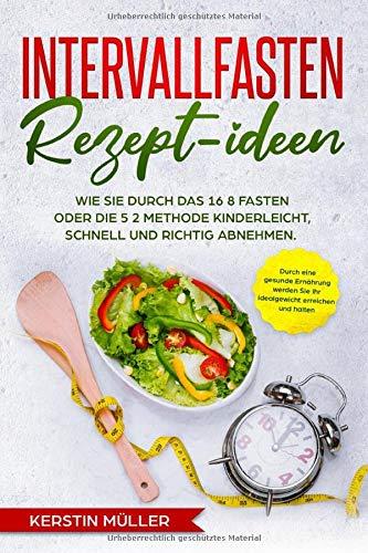Intervallfasten Rezept-ideen: Wie Sie durch eine gesunde Ernährung kinderleicht, schnell und richtig abnehmen - Kochbuch für Berufstätige, die besten Rezepte zum Fasten 16 8 & die 5 2 Methode
