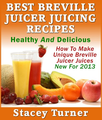 Best Breville Juicer Juicing Recipes: Healthy And Delicious: How To Make Unique Breville Juicer Juices New For 2013 (English Edition)