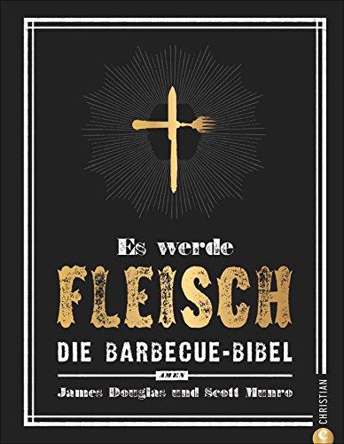 Grillen: Es werde Fleisch. Die Barbecue-Bibel. Das ultimative Fleisch-Kochbuch fürs perfekte BBQ. Ob Smoker oder Rost – es wird ein Fest für Jünger des Barbecue Way-of-Life!