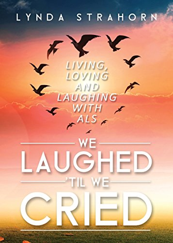 We Laughed til We Cried: Living, Loving and Laughing with ALS