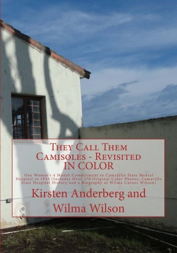 They Call Them Camisoles - Revisited IN COLOR: One Woman's 4 Month Commitment to Camarillo State Mental Hospital in 1939 (Includes Over 170 Original ... and a Biography of Wilma Carnes Wilson)