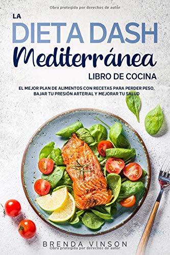 La DIETA DASH Mediterránea - LIBRO DE COCINA -: El Mejor Plan De Alimentos con Recetas para Perder Peso, Bajar tu Presión Arterial y Mejorar Tu Salud