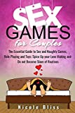 Sex Games for Couples: The Essential Guide to Sex and Naughty Games, Role Playing and Toys; Spice Up your Love Making and Do not Become Slave of Routines