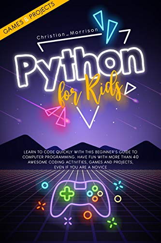 PYTHON FOR KIDS: Learn To Code Quickly With This Beginner's Guide To Computer Programming. Have Fun With More Than 40 Awesome Coding Activities, Games ... Even If You Are A Novice (English Edition)