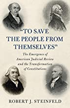 'To Save the People from Themselves': The Emergence of American Judicial Review and the Transformation of Constitutions (C...