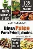 Dieta Paleo Para Principiantes: Plan de Comidas de 21-Días 105 Recetas Rápidas y Fáciles Consejos para el Éxito