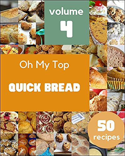 Oh My Top 50 Quick Bread Recipes Volume 4: Quick Bread Cookbook - Your Best Friend Forever (English Edition)