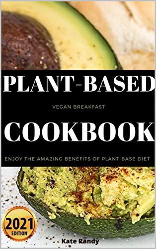PLANT-BASED VEGAN BREAKFAST COOKBOOK: Enjoy The Amazing Benefits Of Plant-base Diet 2021 Edition (English Edition)