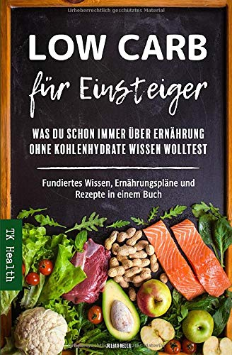 Low Carb für Einsteiger - Was Du schon immer über Ernährung ohne Kohlenhydrate wissen wolltest: Fundiertes Wissen, Ernährungspläne und Rezepte in einem Buch