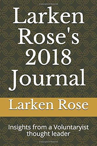 Larken Rose\'s 2018 Journal: Insights from a Voluntaryist thought leader (Larken\'s Journal, Band 2018)