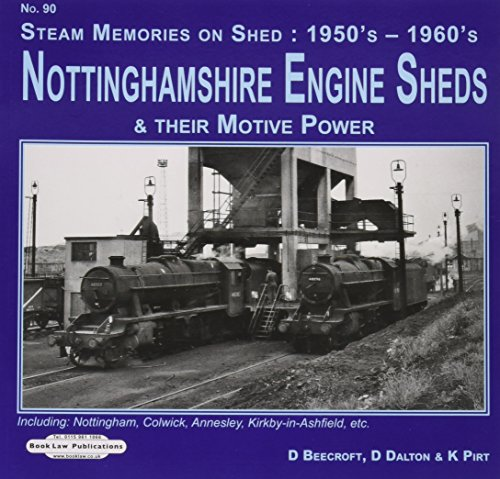 Nottinghamshire Engine Sheds & Their Motive Power: Locomotive Sheds Include.  Nottingham, Colwick Annesley, Kirkby-in-Ashfield, Etc (Steam memories on Shed : 1950's-1960's)