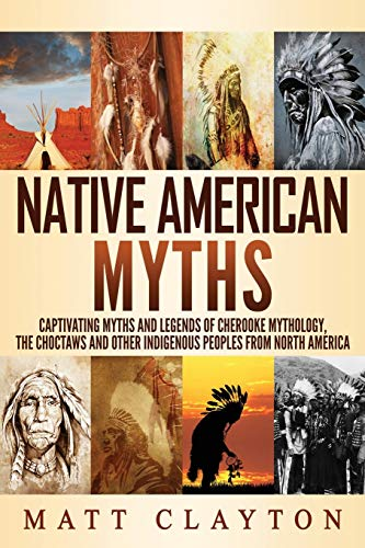 Native American Myths: Captivating Myths and Legends of Cherooke Mythology, the Choctaws and Other Indigenous Peoples from North America
