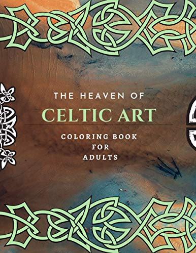 The Heaven Of Celtic Art Coloring Book For Adults: New Version Of Celtic Art Coloring Book For Adults 2021
